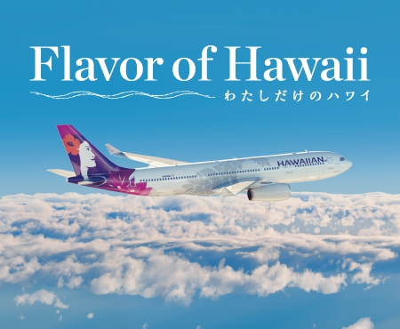 HAWAIIAN AIRLINES Presents Flavor of Hawaii わたしだけのハワイ